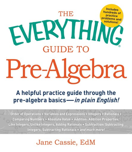 The Everything Guide to Pre-Algebra : A Helpful Practice Guide Through the Pre-Algebra Basics - in Plain English!