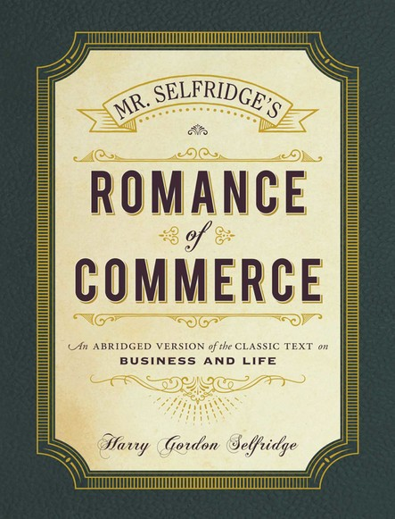 Mr. Selfridge's Romance of Commerce : An Abridged Version of the Classic Text on Business and Life