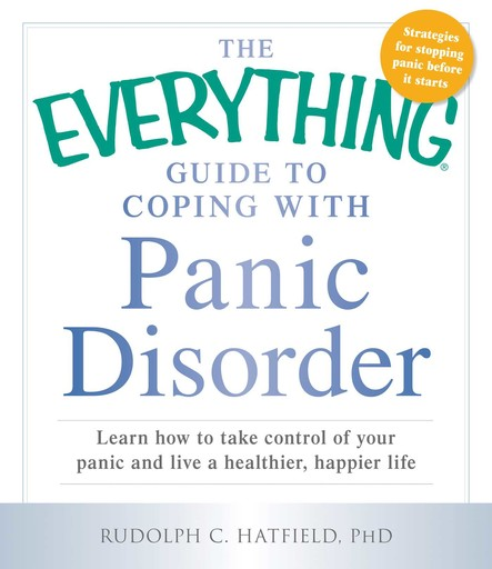 The Everything Guide to Coping with Panic Disorder : Learn How to Take Control of Your Panic and Live a Healthier, Happier Life