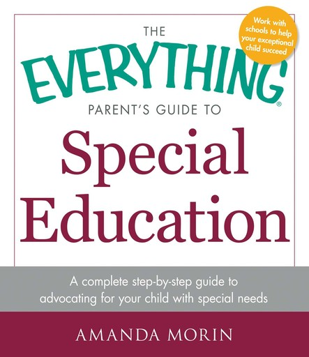 The Everything Parent's Guide to Special Education : A Complete Step-by-Step Guide to Advocating for Your Child with Special Needs