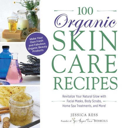 100 Organic Skincare Recipes : Make Your Own Fresh and Fabulous Organic Beauty Products