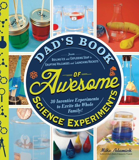 Dad's Book of Awesome Science Experiments : From Boiling Ice and Exploding Soap to Erupting Volcanoes and Launching Rockets, 30 Inventive Experiments to Excite the Whole Family!