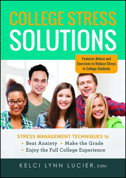 College Stress Solutions : Stress Management Techniques to *Beat Anxiety *Make the Grade *Enjoy the Full College Experience