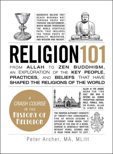 Religion 101 : From Allah to Zen Buddhism, an Exploration of the Key People, Practices, and Beliefs that Have Shaped the Religions of the World