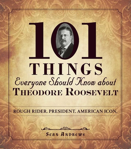 101 Things Everyone Should Know about Theodore Roosevelt : Rough Rider. President. American Icon.
