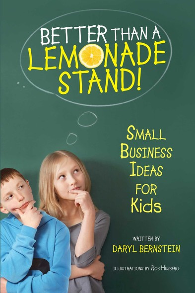 Better Than a Lemonade Stand : Small Business Ideas For Kids