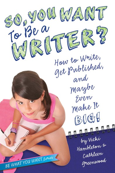 So, You Want to Be a Writer? : How to Write, Get Published, and Maybe Even Make It Big!