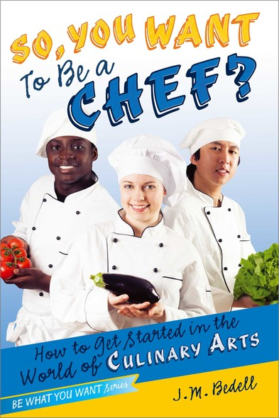 So, You Want to Be a Chef? : How to Get Started in the World of Culinary Arts