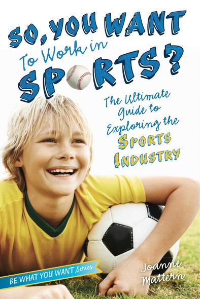 So, You Want to Work in Sports? : The Ultimate Guide to Exploring the Sports Industry