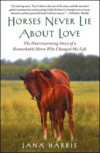 Horses Never Lie about Love : The Heartwarming Story of a Remarkable Horse Who Changed the World around Her