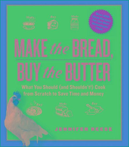 Make the Bread, Buy the Butter : What You Should and Shouldn't Cook from Scratch -- Over 120 Recipes for the Best Homemade Foods
