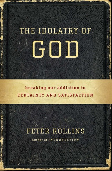 The Idolatry of God : Breaking Our Addiction to Certainty and Satisfaction