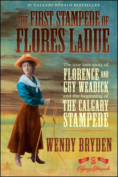 The First Stampede of Flores LaDue : The True Love Story of Florence and Guy Weadick and the Beginning of the Calgary Stampede