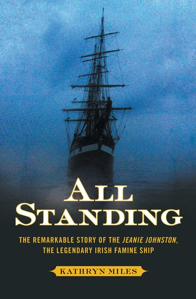 All Standing : The Remarkable Story of the Jeanie Johnston, The Legendary Irish Famine Ship