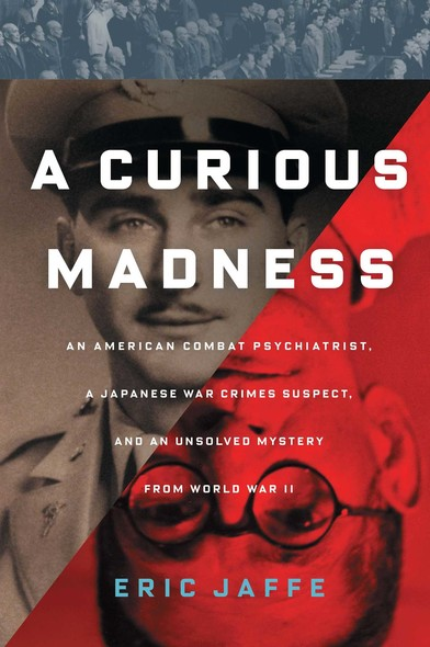 A Curious Madness : An American Combat Psychiatrist, a Japanese War Crimes Suspect, and an Unsolved Mystery from World War II