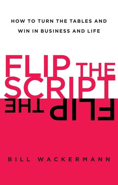 Flip the Script : How to Turn the Tables and Win in Business and Lif