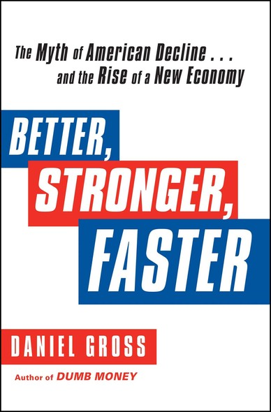 Better, Stronger, Faster : The Myth of American Decline . . . and the Rise of a New Economy