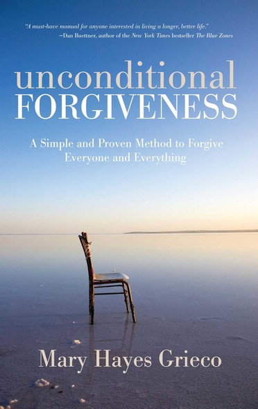 Unconditional Forgiveness : A Simple and Proven Method to Forgive Everyone and Everything