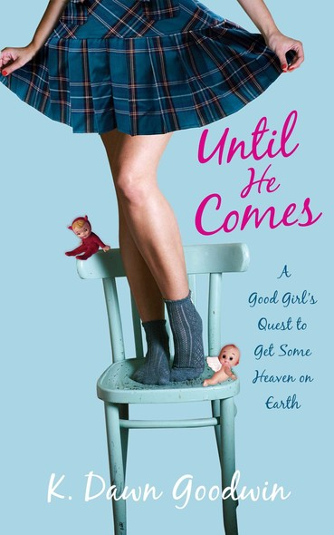 Until He Comes : A Good Girl's Quest to Get Some Heaven on Earth