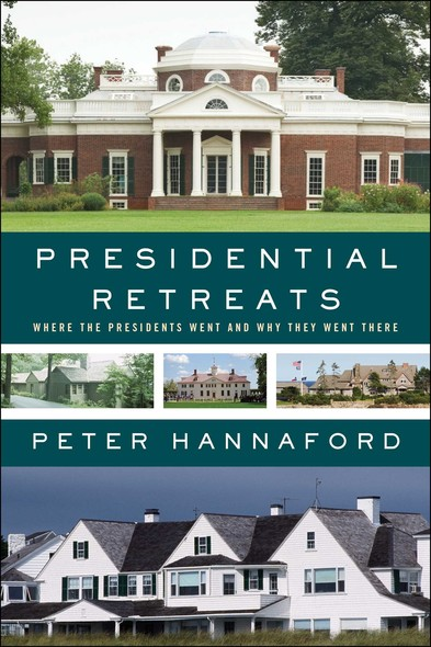 Presidential Retreats : Where the Presidents Went and Why They Went There