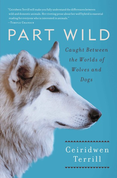 Part Wild : One Woman's Journey with a Creature Caught Between the Worlds of Wolves and Dogs