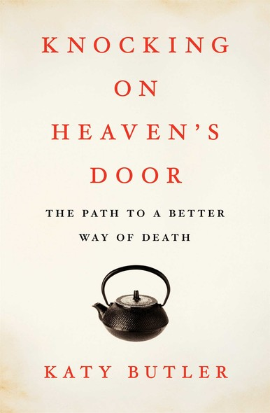 Knocking on Heaven's Door : The Path to a Better Way of Death