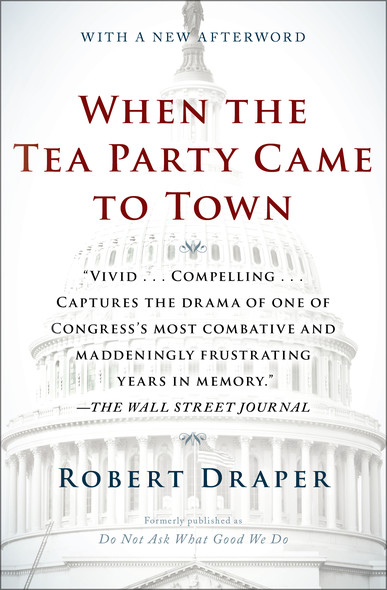 When the Tea Party Came to Town : Inside the U.S. House of Representatives' Most Combative, Dysfunctional, and Infuriating Term in Modern History