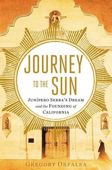 Journey to the Sun : Junipero Serra's Dream and the Founding of California