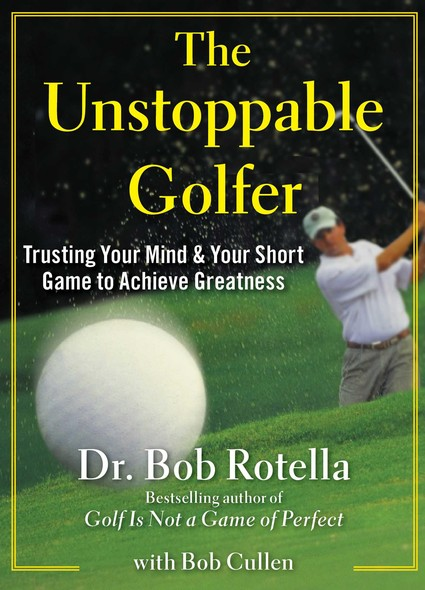 The Unstoppable Golfer : Trusting Your Mind & Your Short Game to Achieve Greatness