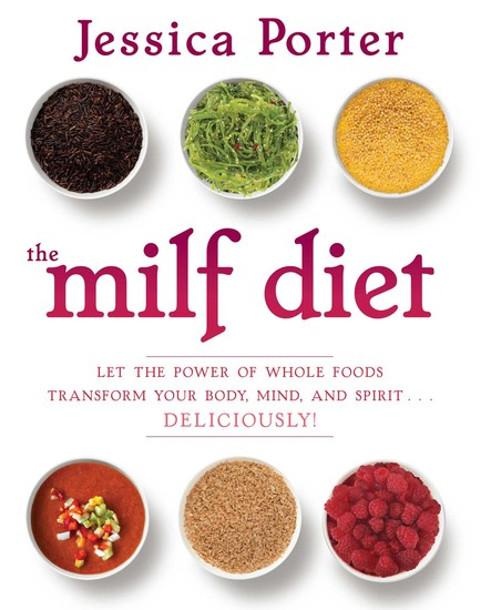 The MILF Diet : Let the Power of Whole Foods Transform Your Body, Mind, and Spirit . . . Deliciously!