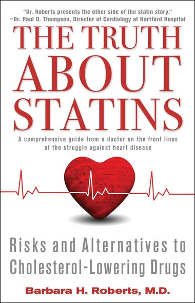 The Truth About Statins : Risks and Alternatives to Cholesterol-Lowering Dru