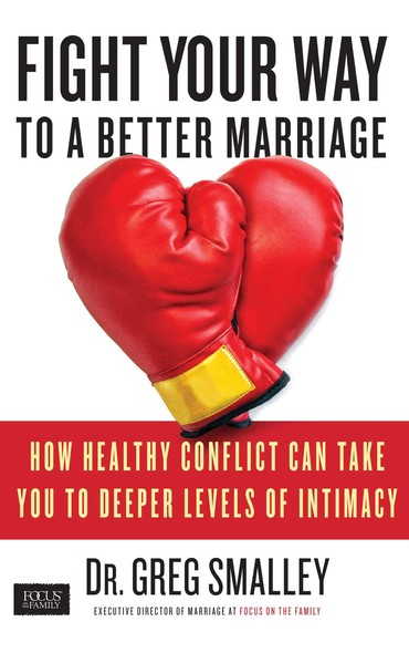 Fight Your Way to a Better Marriage : How Healthy Conflict Can Take You to Deeper Levels of Intimacy