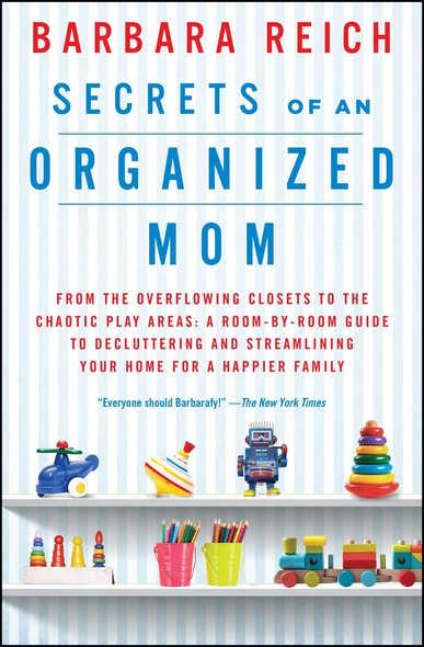 Secrets of an Organized Mom : From the Overflowing Closets to the Chaotic Play Areas: A Room-by-Room Guide to Decluttering and Streamlining Your Home for a Happier Family