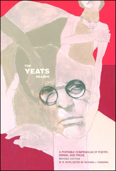 The Yeats Reader, Revised Edition : A Portable Compendium of Poetry, Drama, and Prose