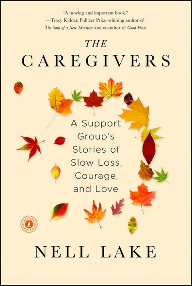 The Caregivers : A Support Group's Stories of Slow Loss, Courage, and Love