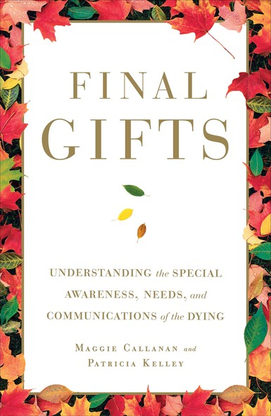 Final Gifts : Understanding the Special Awareness, Needs, and Co