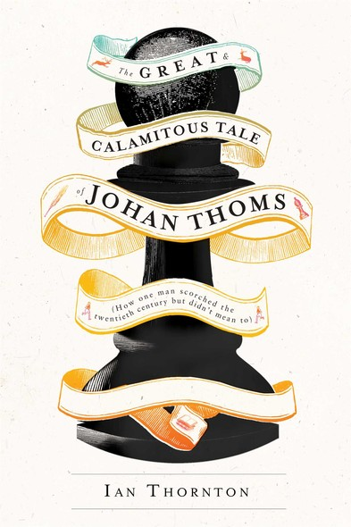 The Great & Calamitous Tale of Johan Thoms : How One Man Scorched the Twentieth Century But Didn't Mean To