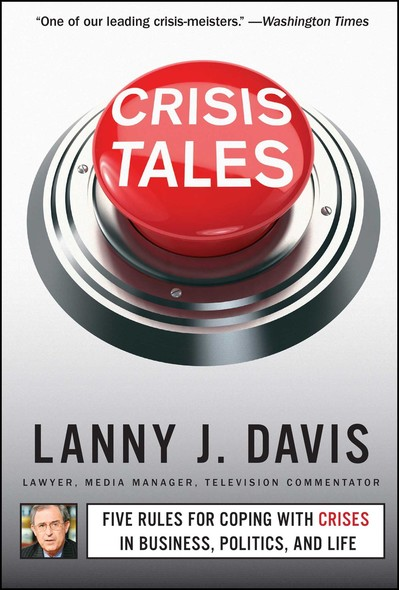 Crisis Tales : Five Rules for Coping with Crises in Business, Politics, and Life