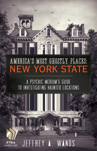 America's Most Ghostly Places: New York State : A Psychic Medium's Guide to Investigating Haunted Locations