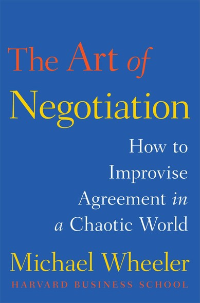 The Art of Negotiation : How to Improvise Agreement in a Chaotic World