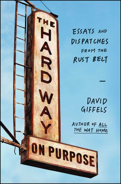 The Hard Way on Purpose : Essays and Dispatches from the Rust Belt