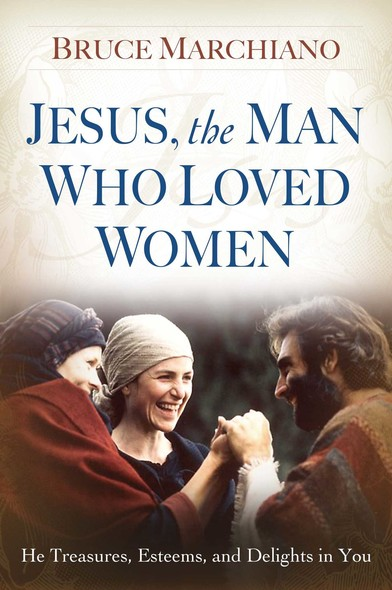 Jesus, the Man Who Loved Women : He Treasures, Esteems, and Delights in You