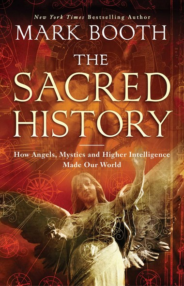 The Sacred History : How Angels, Mystics and Higher Intelligence Made Our World