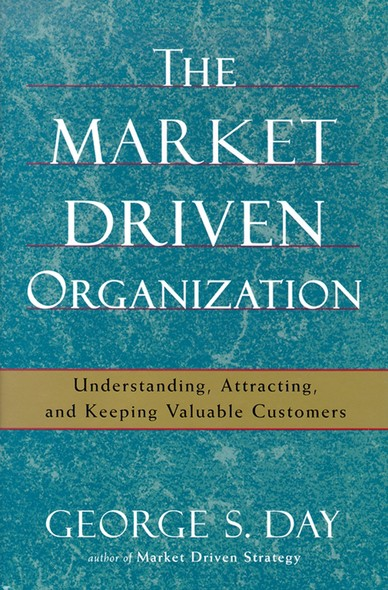 The Market Driven Organization : Attracting And Keeping Valuable Customers
