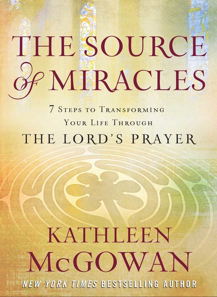 The Source of Miracles : Seven Powerful Steps to Transforming Your Life Through the Lord's Prayer