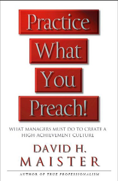 Practice What You Preach : What Managers Must Do To Create A High-achievement Culture