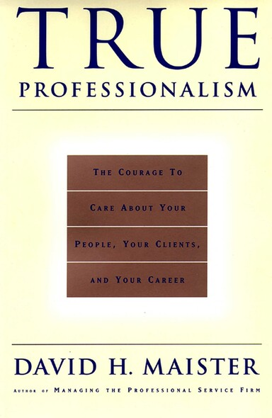True Professionalism : The Courage To Care About Your Clients & Career