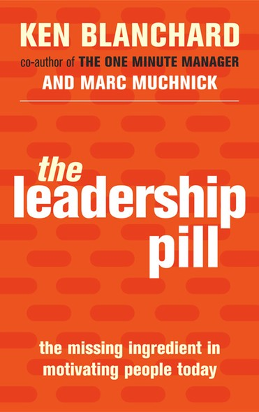 The Leadership Pill : The Missing Ingredient in Motivating People Today
