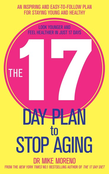 The 17 Day Plan to Stop Aging : A Step by Step Guide to Living 100 Happy, Healthy Years