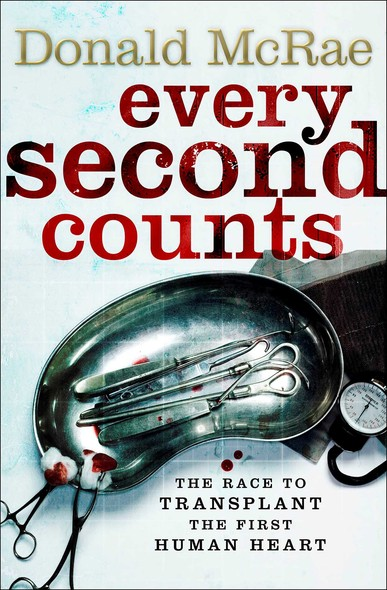 Every Second Counts : The Extraordinary Race to Transplant the First Human Heart